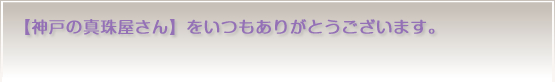 【神戸の真珠屋さん】をいつもありがとうございます。