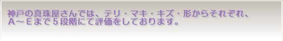 神戸の真珠屋さんではテリ、マキ、キズ、形からそれぞれA〜Eまで5段階にて評価しております。