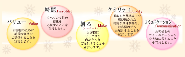 神戸の真珠屋さんの5大宣言! バリュー・お客様のために納得の価格でご提供することを宣言します。 綺麗・すべての女性の綺麗を応援することを宣言します。 創る・お客様にぴったりな商品作りをご提供することを宣言します。 クオリティ・徹底した基準以上で選び抜かれた綺麗な真珠商品をお客様の元へお届けすることを宣言します。  コミュニケーション・お客様とのコミュニケーションを大切に考えることを宣言します。